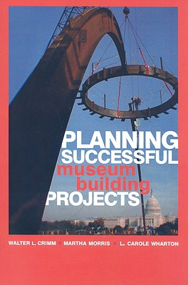 Planning Successful Museum Building Projects By Crimm, Walter L./ Morris, Martha/ Wharton, L. Carole